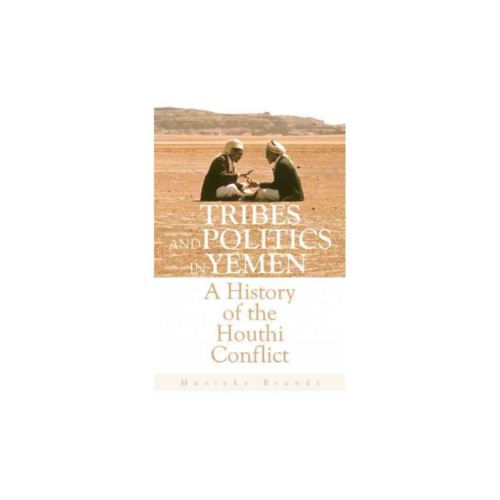 Tribes and Politics in Yemen : A History of the Houthi Conflict - by Marieke Brandt (Hardcover)