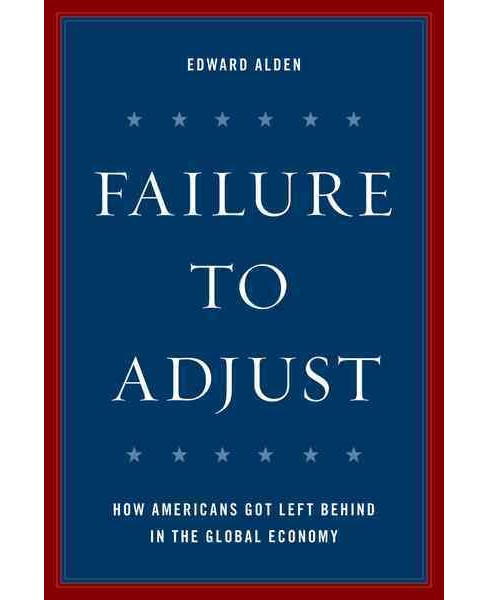 Failure to Adjust : How Americans Got Left Behind in the Global Economy (Hardcover) (Edward Alden) - image 1 of 1