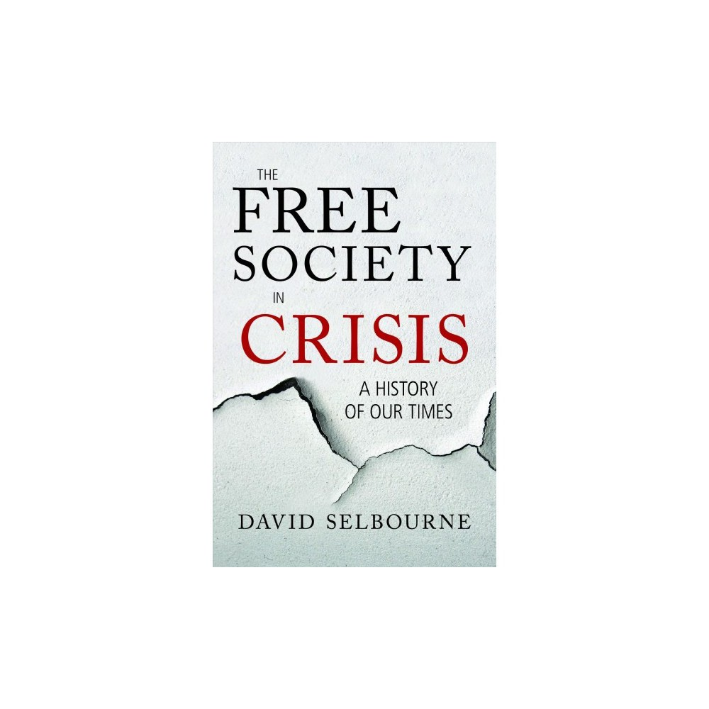 Free Society in Crisis : A History of Our Times - by David Selbourne (Hardcover)