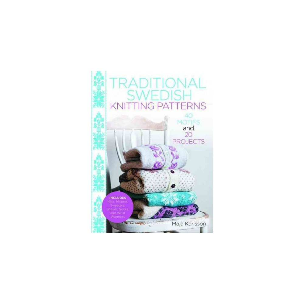 Traditional Swedish Knitting Patterns : 40 Motifs and 20 Projects - by Maja Karlsson (Hardcover)