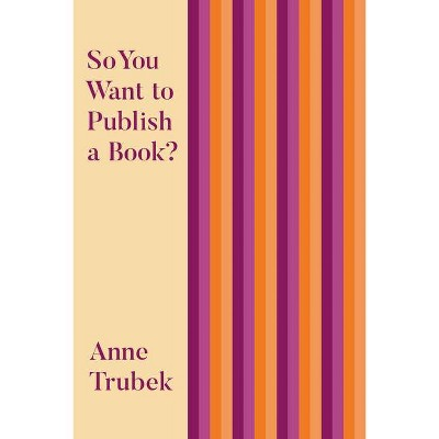 So You Want to Publish a Book? - by  Anne Trubek (Paperback)