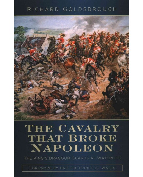 Cavalry That Broke Napoleon : The King's Dragoon Guards at Waterloo (Hardcover) (Richard Goldsbrough) - image 1 of 1