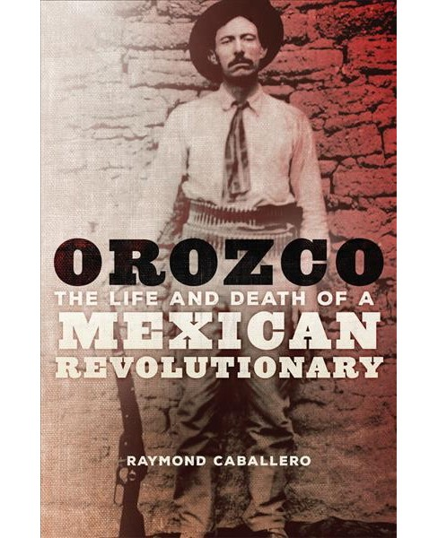 Orozco : The Life and Death of a Mexican Revolutionary (Hardcover) (Raymond Caballero) - image 1 of 1