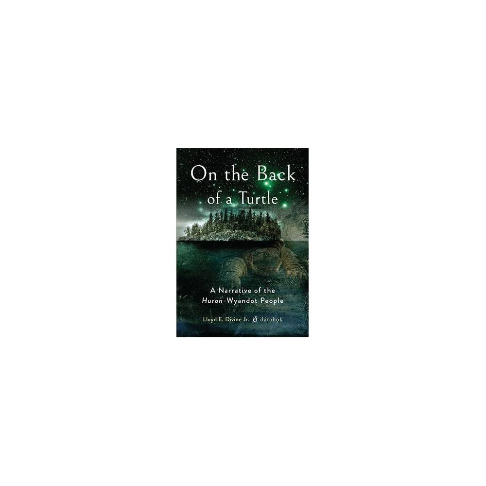On the Back of a Turtle : A Narrative of the Huron-Wyandot People - by Jr. Lloyd E. Divine (Hardcover)
