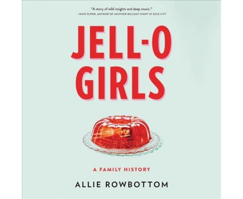Jell-o Girls : A Family History -  Unabridged by Allie Rowbottom (CD/Spoken Word) - image 1 of 1