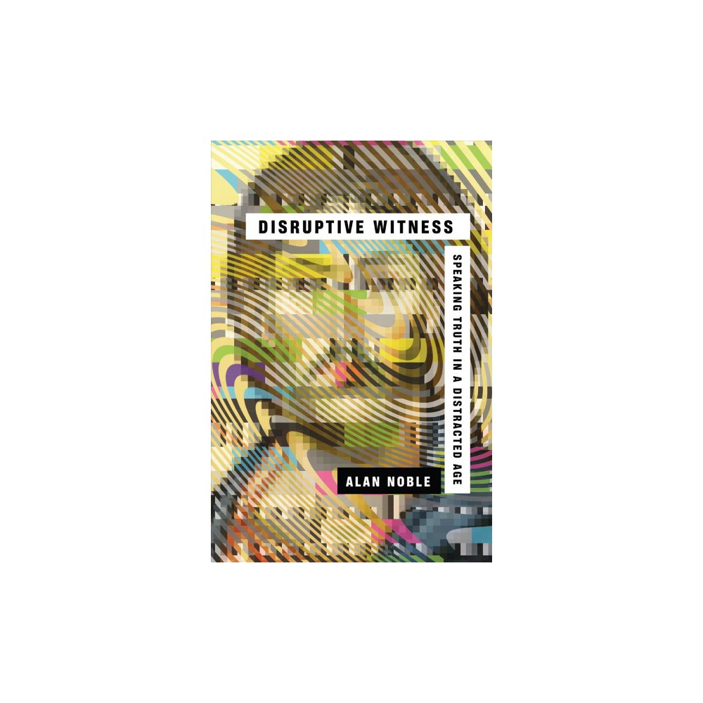 Disruptive Witness : Speaking Truth in a Distracted Age - by Alan Noble (Paperback)