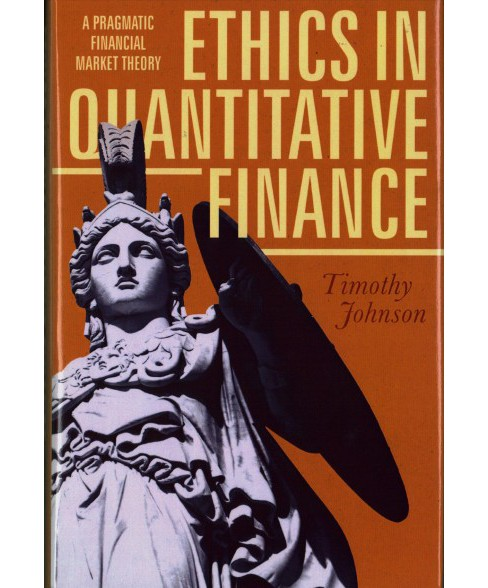 Ethics in Quantitative Finance : A Pragmatic Financial Market Theory -  by Timothy Johnson (Hardcover). - image 1 of 1