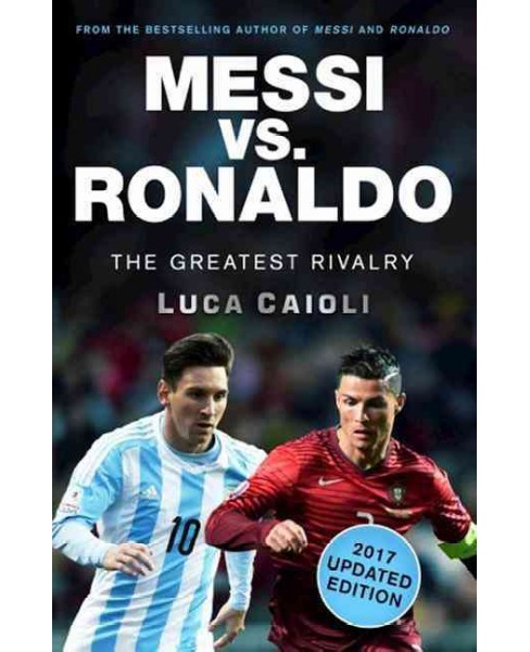 Messi Vs. Ronaldo : The Greatest Rivalry: 2017 Edition (Updated) (Paperback) (Luca Caioli) - image 1 of 1
