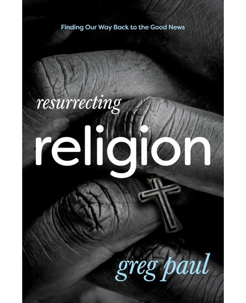 Resurrecting Religion : Finding Our Way Back to the Good News -  by Greg Paul (Paperback) - image 1 of 1