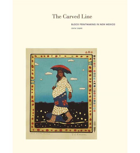 Carved Line : Block Printmaking in New Mexico (Hardcover) (Josie Lopez) - image 1 of 1