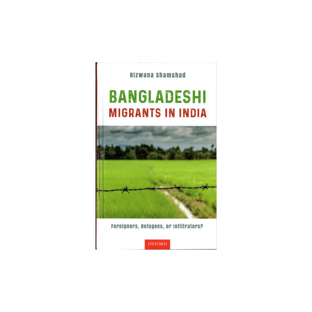 Bangladeshi Migrants in India : Foreigners, Refugees, or Infiltrators? (Hardcover) (Rizwana Shamshad)