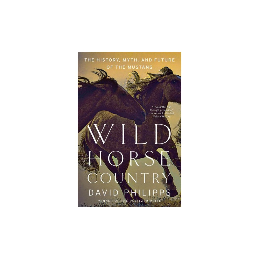 Wild Horse Country : The History, Myth, and Future of the Mustang - by David Philipps (Paperback)