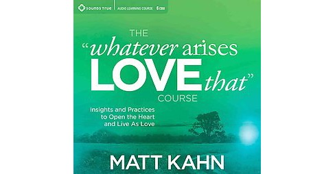Whatever Arises, Love That Course : Insights and Practices to Open the Heart and Live As Love (CD/Spoken - image 1 of 1