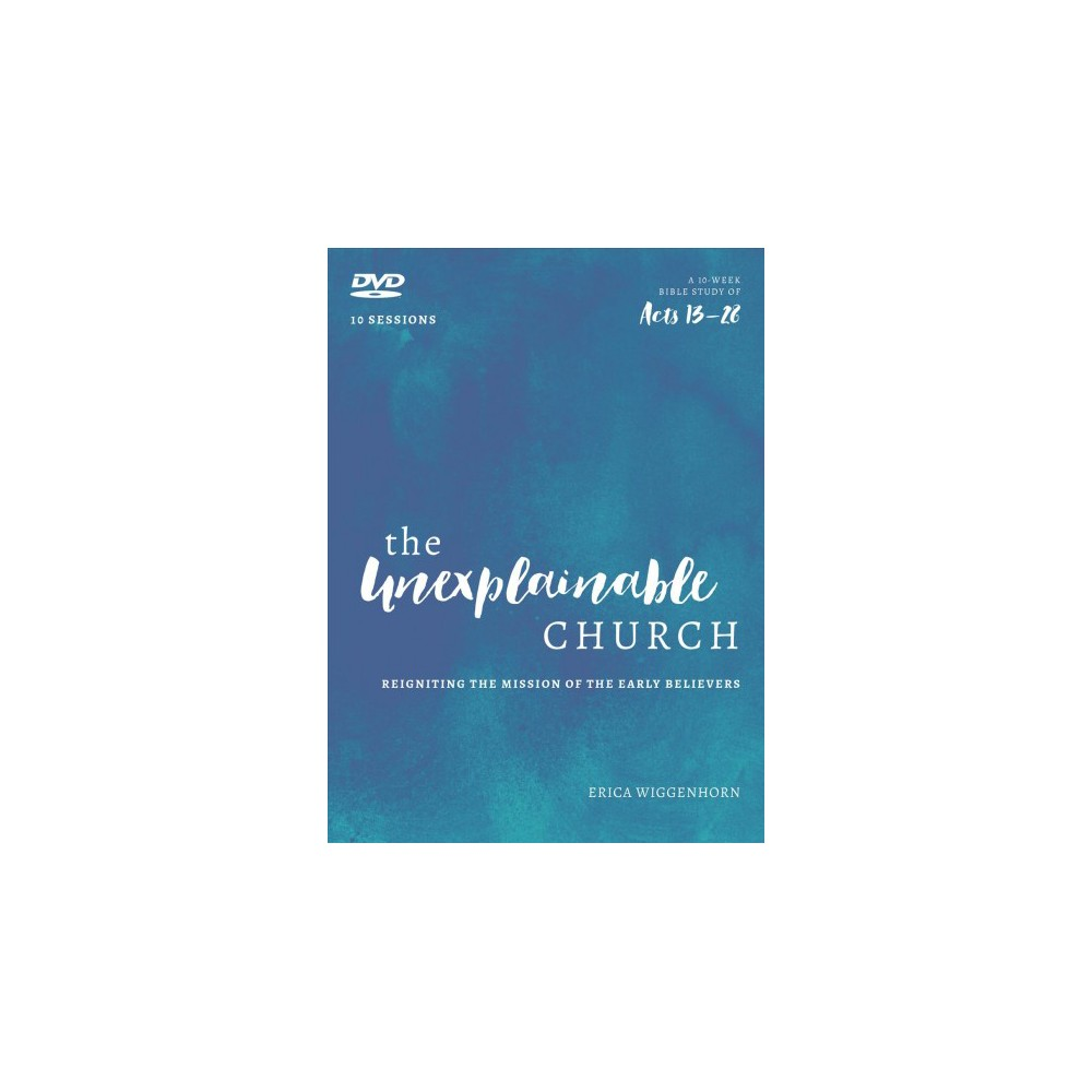 Unexplainable Church : Reigniting the Mission of the Early Believers; A 10-Week Study of Acts 13-28