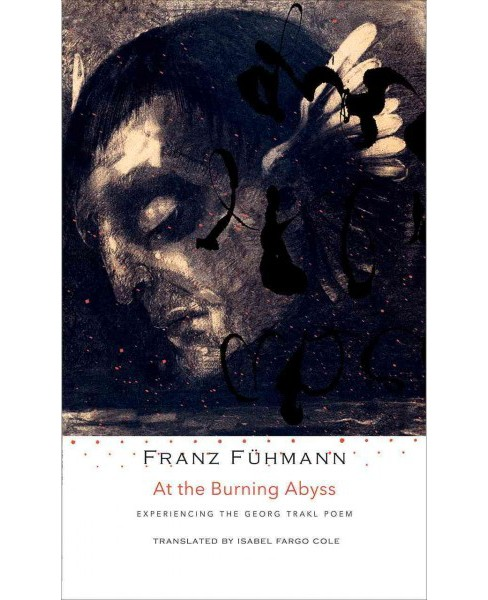 At the Burning Abyss : Experiencing the Georg Trakl Poem -  by Franz Fu00fchmann (Hardcover) - image 1 of 1