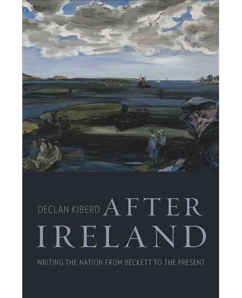After Ireland : Writing the Nation from Beckett to the Present -  by Declan Kiberd (Hardcover) - image 1 of 1