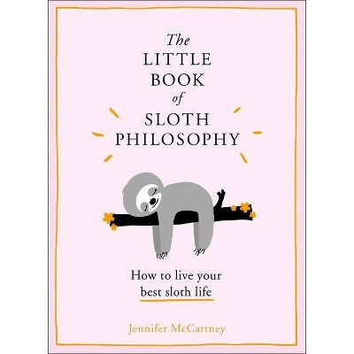 Little Book of Sloth Philosophy : How to Live Your Best Sloth Life -  by Jennifer McCartney (Hardcover)