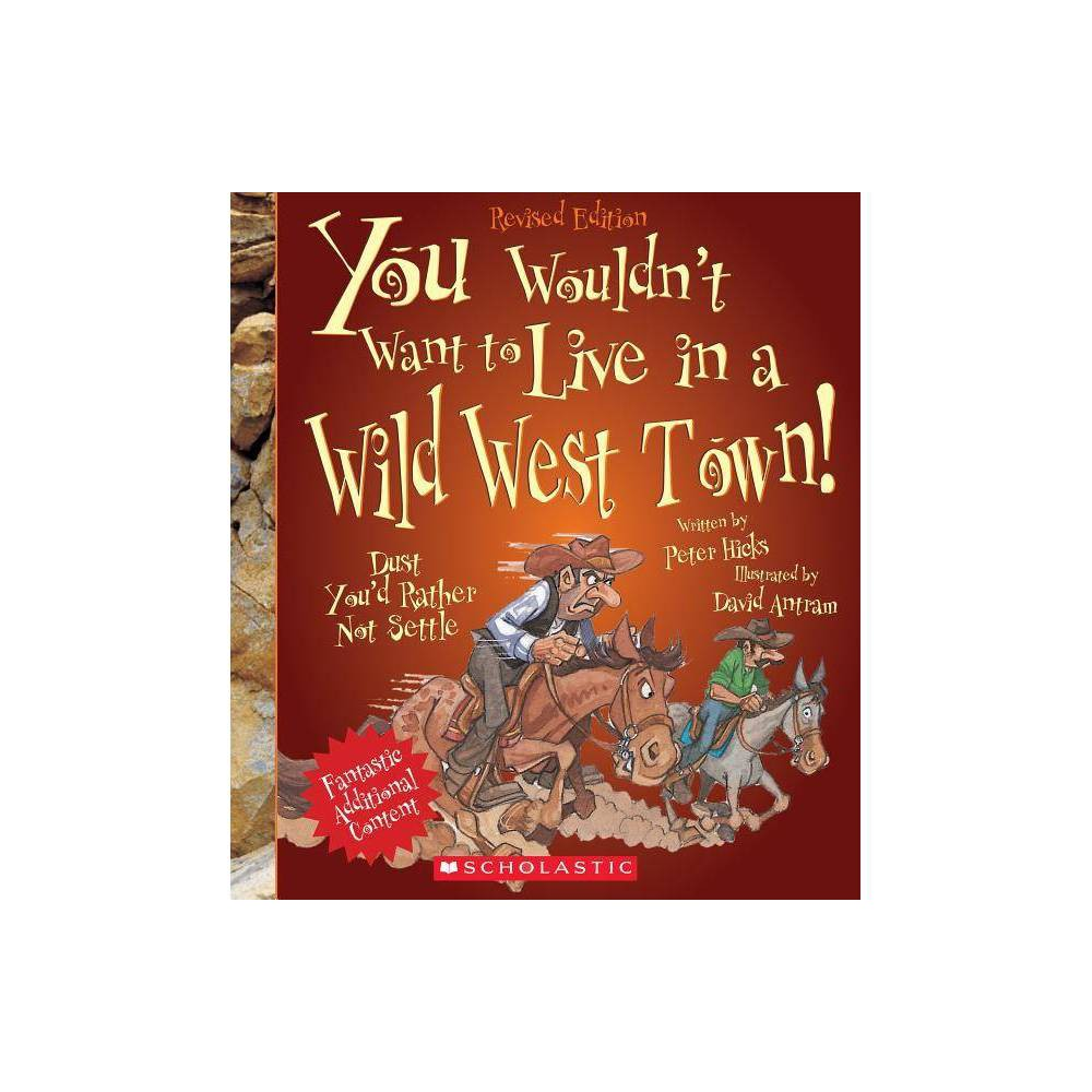 You Wouldn T Want To Live In A Wild West Town Revised Edition You Wouldn T Want To American History By Peter Hicks Paperback