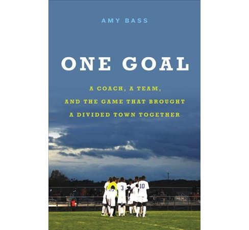 One Goal : A Coach, a Team, and the Game That Brought a Divided Town Together -  by Amy Bass (Hardcover) - image 1 of 1