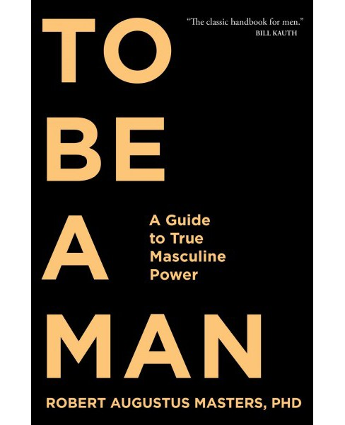 To Be a Man : A Guide to True Masculine Power -  Reprint by Ph.d. Robert Augustus Masters (Paperback) - image 1 of 1