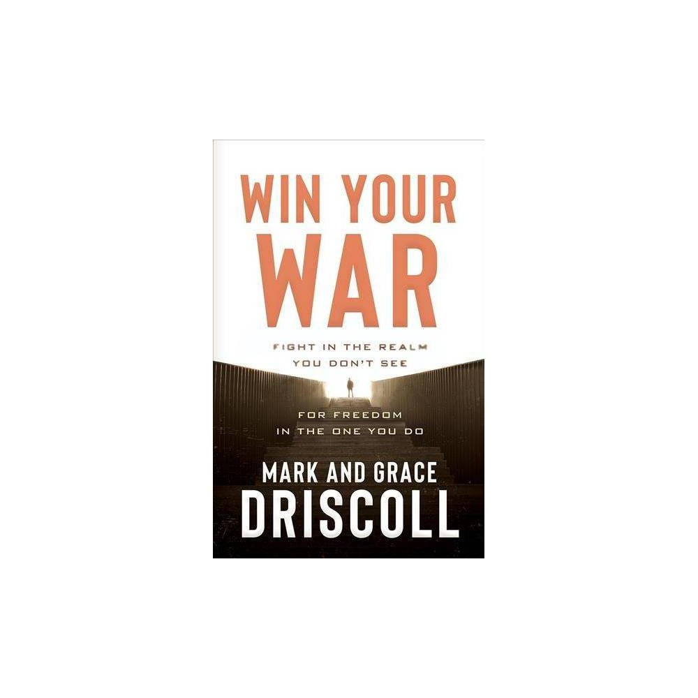 Win Your War : Fight in the Realm You Don't See for Freedom in the One You Do - (Hardcover)