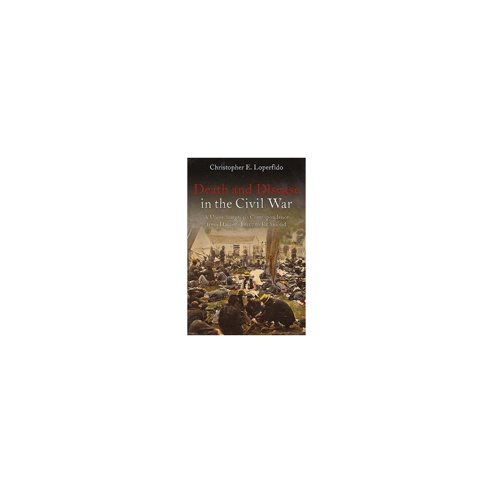 Death, Disease, and Life at War : The Civil War Letters of Surgeon James D. Benton, 111th and 98th New