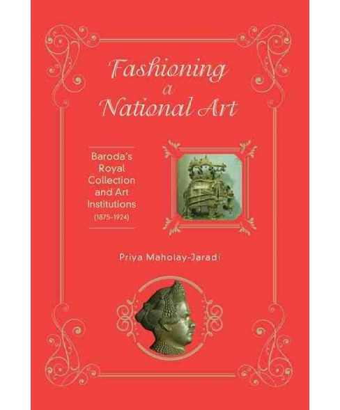 Fashioning a National Art : Baroda's Royal Collection and Art Institutions (1875-1924) (Hardcover) - image 1 of 1