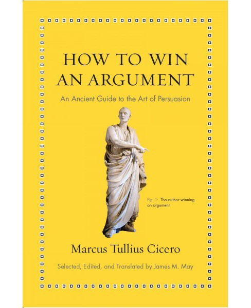 How to Win an Argument : An Ancient Guide to the Art of Persuasion (Hardcover) (Marcus Tullius Cicero) - image 1 of 1