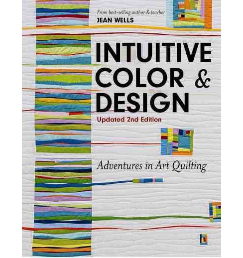 Intuitive Color & Design : Adventures in Art Quilting -  by Jean Wells (Paperback) - image 1 of 1