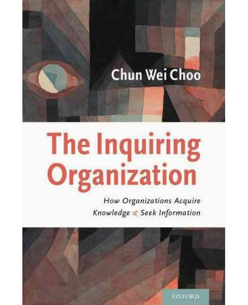 Inquiring Organization : How Organizations Acquire Knowledge and Seek Information (Hardcover) (Chun Wei - image 1 of 1