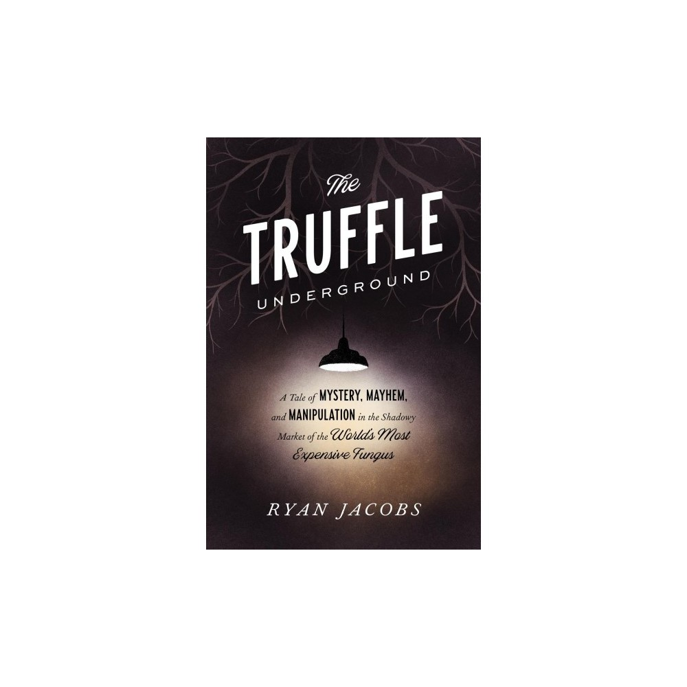 Truffle Underground : A Tale of Mystery, Mayhem, and Manipulation in the Shadowy Market of the World's