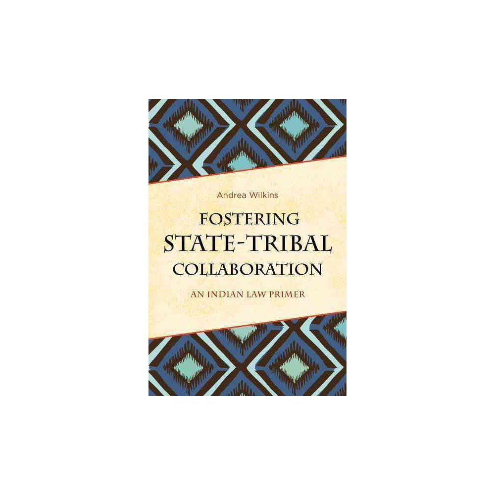 Fostering State-Tribal Collaboration : An Indian Law Primer (Paperback) (Andrea Wilkins)