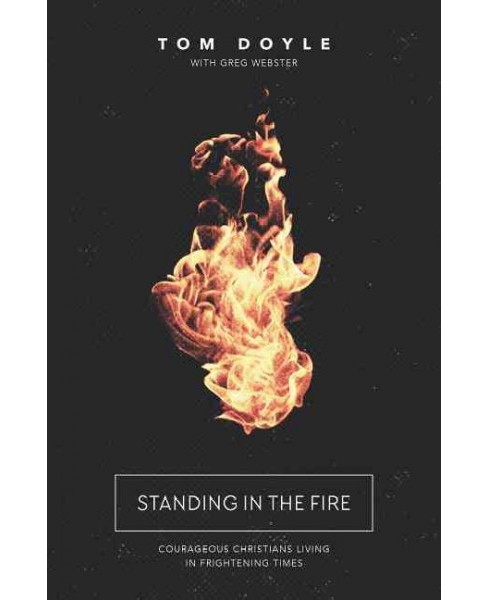 Standing in the Fire : Courageous Christians Living in Frightening Times (Paperback) (Tom Doyle) - image 1 of 1