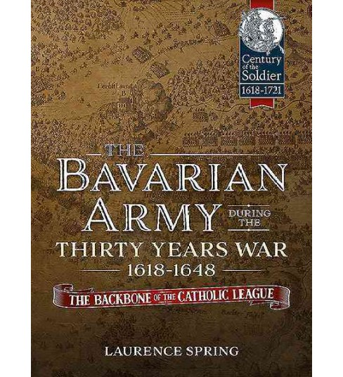 Bavarian Army During the Thirty Years War 1618-1648 : The Backbone of the Catholic League (Hardcover) - image 1 of 1