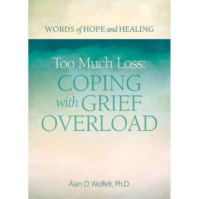 Too Much Loss: Coping with Grief Overload - (Words of Hope and Healing) by  Alan Wolfelt (Paperback)