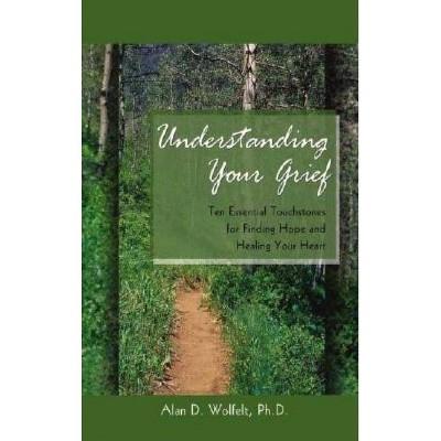 Understanding Your Grief - by  Alan D Wolfelt (Paperback)
