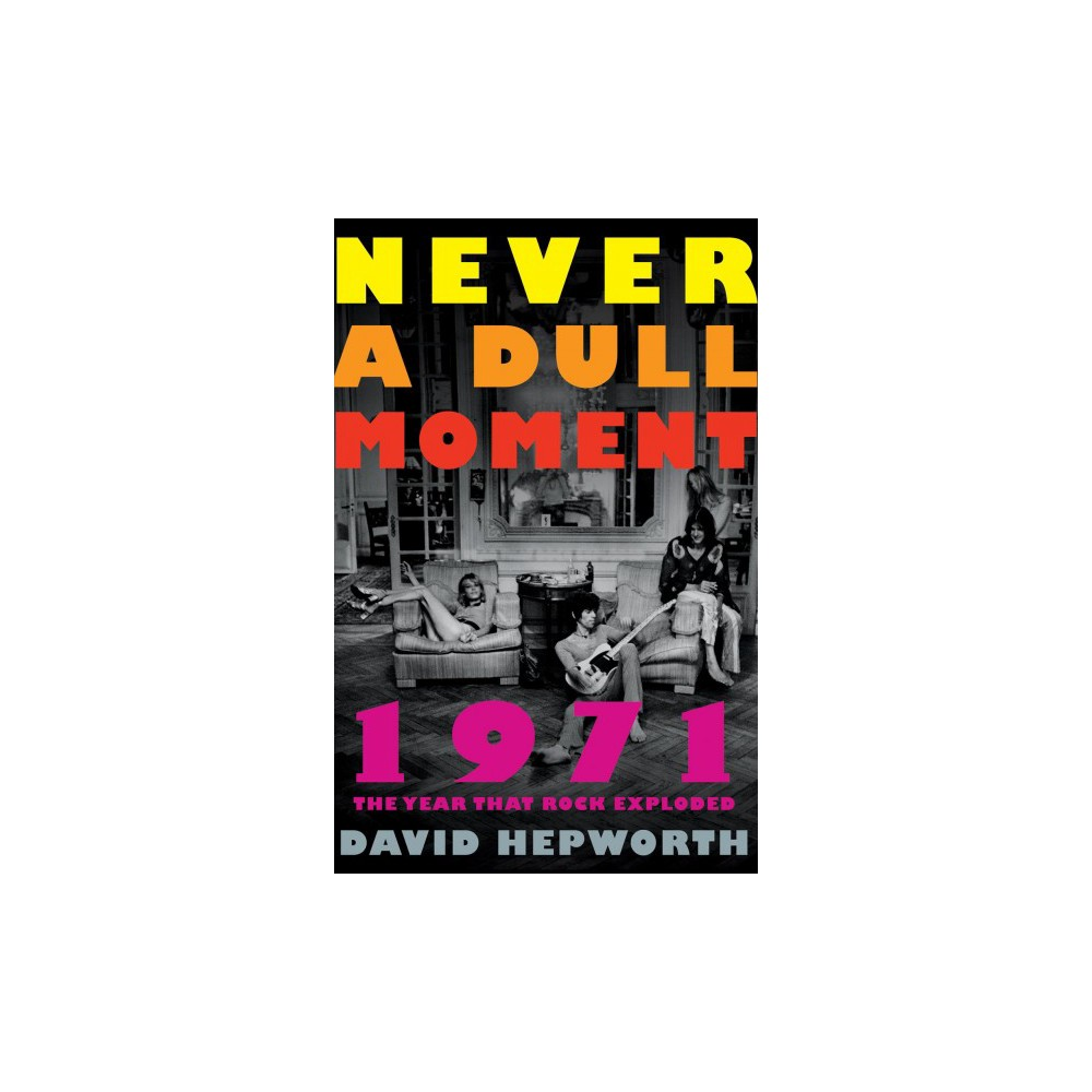 Never a Dull Moment : 1971 the Year That Rock Exploded (Reprint) (Paperback) (David Hepworth)