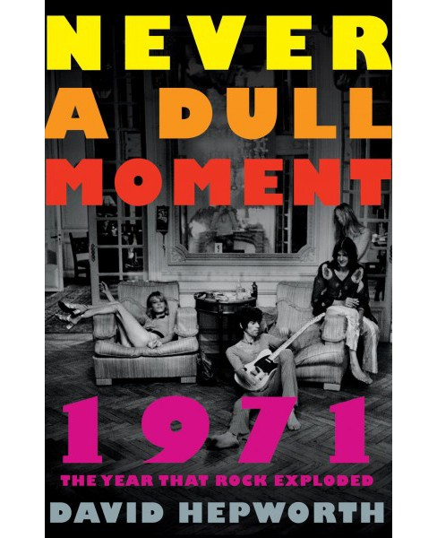 Never a Dull Moment : 1971 the Year That Rock Exploded (Reprint) (Paperback) (David Hepworth) - image 1 of 1