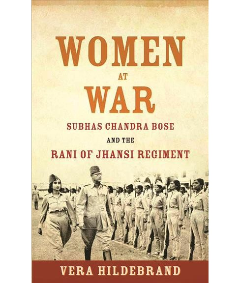 Women at War : Subhas Chandra Bose and the Rani of Jhansi Regiment -  by Vera Hildebrand (Hardcover) - image 1 of 1