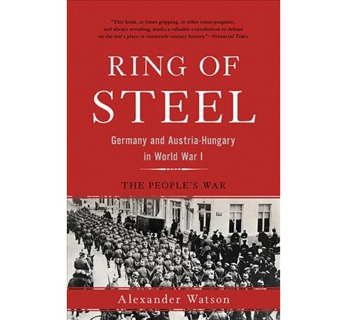 Ring of Steel : Germany and Austria-Hungary in World War I (Reprint) (Paperback) (Alexander Watson) - image 1 of 1