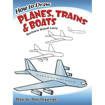 How to Draw Planes, Trains and Boats - (Dover How to Draw) by  Barbara Soloff Levy & Drawing (Paperback)