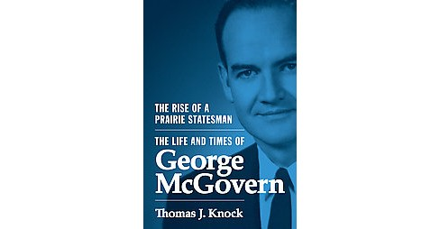 Rise of a Prairie Statesman : The Life and Times of George Mcgovern (Hardcover) (Thomas J. Knock) - image 1 of 1