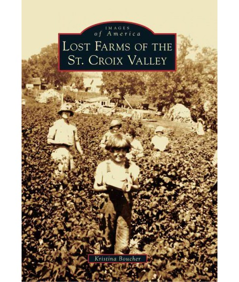 Lost Farms of the St. Croix Valley (Paperback) (Kristina Boucher) - image 1 of 1
