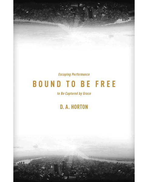 Bound to Be Free : Escaping Performance to Be Captured by Grace (Paperback) (D. A. Horton) - image 1 of 1
