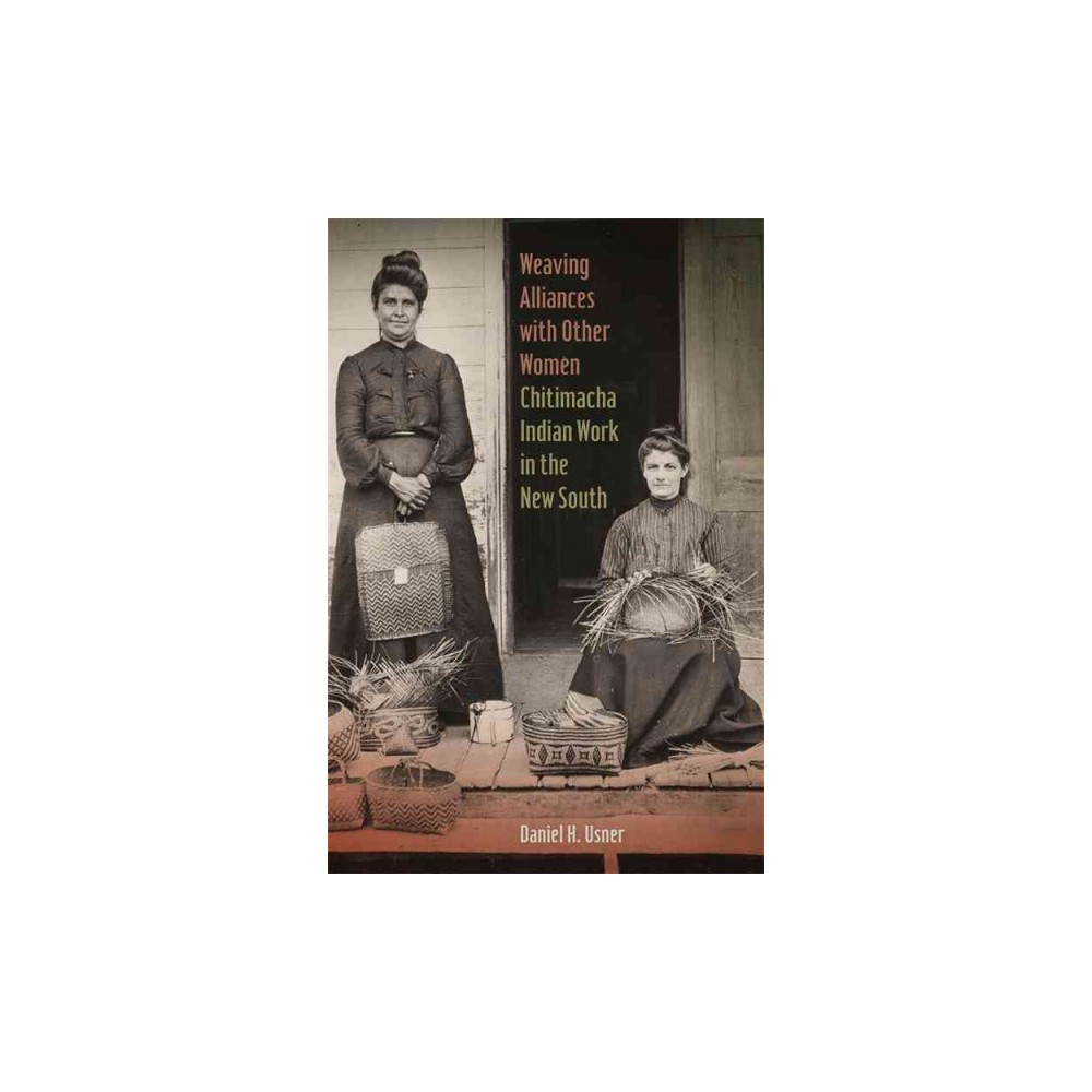 Weaving Alliances With Other Women : Chitimacha Indian Work in the New South (Paperback) (Daniel H.