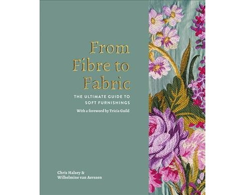 From Fibre to Fabric : The Ultimate Guide to Soft Furnishings (Hardcover) (Chris Halsey & Wilhelmine Van - image 1 of 1