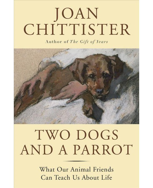 Two Dogs and a Parrot : What Our Animal Friends Can Teach Us About Life - Reprint by Joan Chittister - image 1 of 1