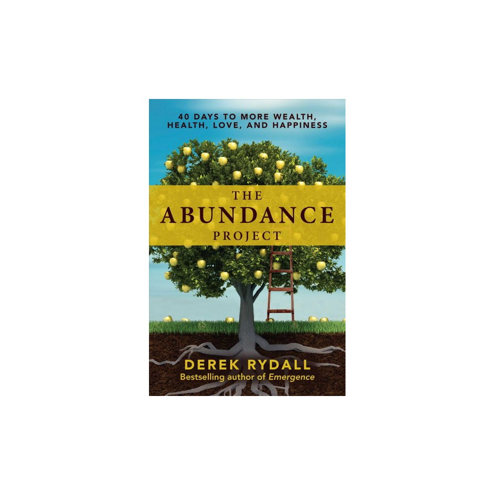 Abundance Project : 40 Days to More Wealth, Health, Love, and Happiness - by Derek Rydall (Hardcover)