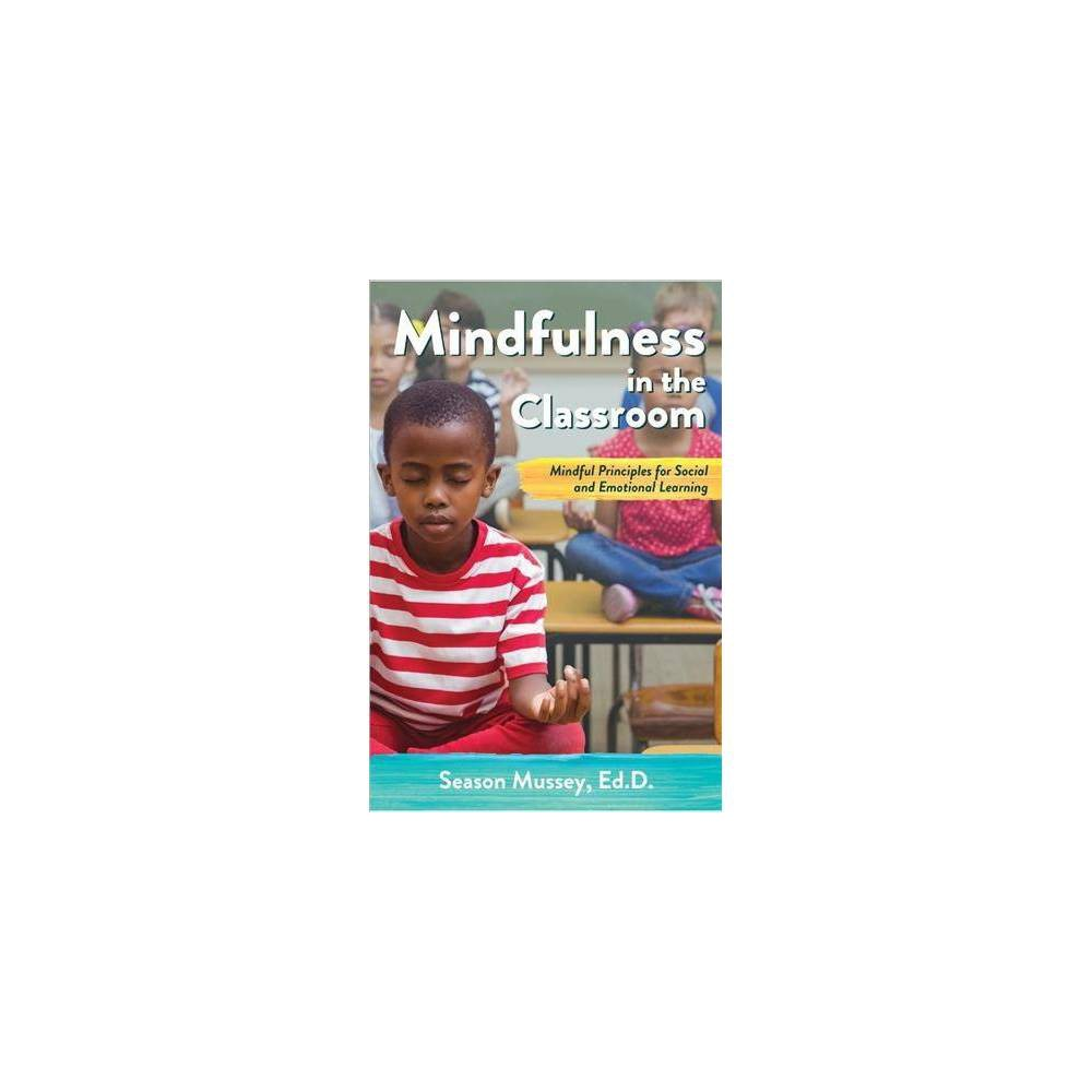 Mindfulness in the Classroom : Mindful Principles for Social and Emotional Learning - (Paperback)