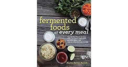 Fermented Foods at Every Meal : Nourish Your Family at Every Meal With Quick and Easy Recipes Using the - image 1 of 1